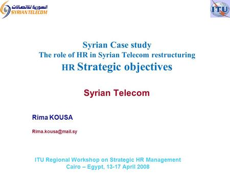 ITU Regional Workshop on Strategic HR Management Cairo – Egypt, 13-17 April 2008 Syrian Telecom Rima KOUSA Syrian Case study The role.