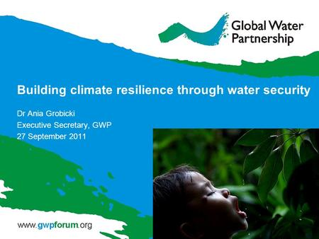 Building climate resilience through water security Dr Ania Grobicki Executive Secretary, GWP 27 September 2011.
