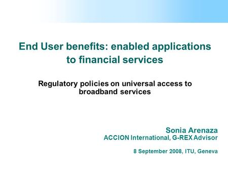 End User benefits: enabled applications to financial services Regulatory policies on universal access to broadband services Sonia Arenaza ACCION International,