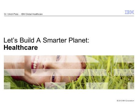 © 2010 IBM Corporation Lets Build A Smarter Planet: Healthcare Dr. Ulrich Pluta - IBM Global Healthcare.