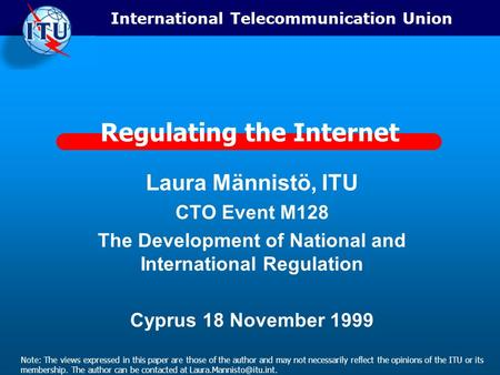 International Telecommunication Union Regulating the Internet Laura Männistö, ITU CTO Event M128 The Development of National and International Regulation.