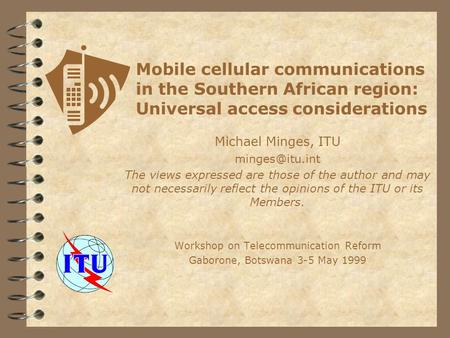 Mobile cellular communications in the Southern African region: Universal access considerations Michael Minges, ITU The views expressed are.