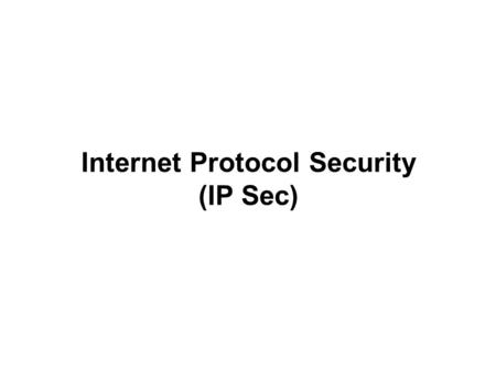 Internet Protocol Security (IP Sec). Securing Intranets and Extranets at all levels.
