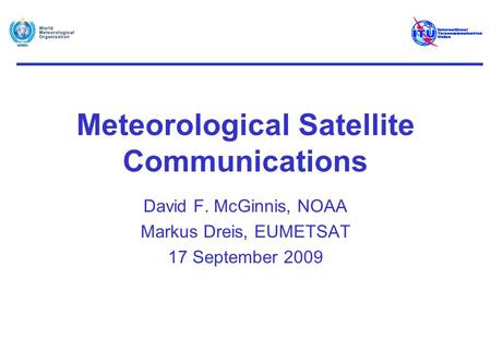 Meteorological Satellite Communications David F. McGinnis, NOAA Markus Dreis, EUMETSAT 17 September 2009.