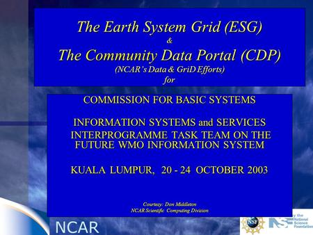 NCAR The Earth System Grid (ESG) & The Community Data Portal (CDP) (NCARs Data & GriD Efforts) for COMMISSION FOR BASIC SYSTEMS INFORMATION SYSTEMS and.