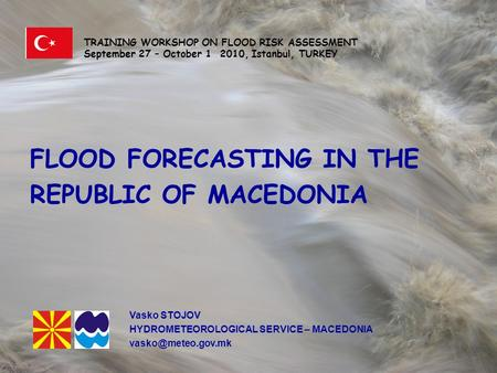 FLOOD FORECASTING IN THE REPUBLIC OF MACEDONIA TRAINING WORKSHOP ON FLOOD RISK ASSESSMENT September 27 – October 1 2010, Istanbul, TURKEY FLOOD FORECASTING.