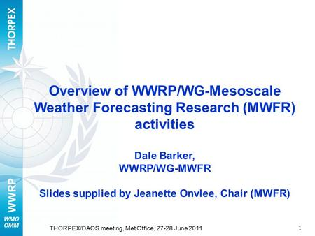 WWRP 1 THORPEX/DAOS meeting, Met Office, 27-28 June 2011 Overview of WWRP/WG-Mesoscale Weather Forecasting Research (MWFR) activities Dale Barker, WWRP/WG-MWFR.