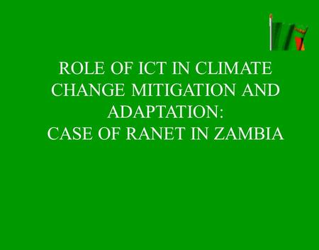 ROLE OF ICT IN CLIMATE CHANGE MITIGATION AND ADAPTATION: CASE OF RANET IN ZAMBIA.
