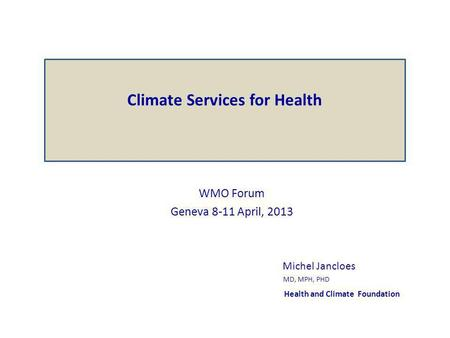 WMO Forum Geneva 8-11 April, 2013 Michel Jancloes MD, MPH, PHD Health and Climate Foundation Climate Services for Health.