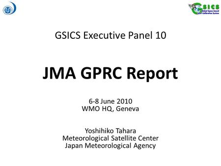 GSICS Executive Panel 10 JMA GPRC Report 6-8 June 2010 WMO HQ, Geneva Yoshihiko Tahara Meteorological Satellite Center Japan Meteorological Agency.