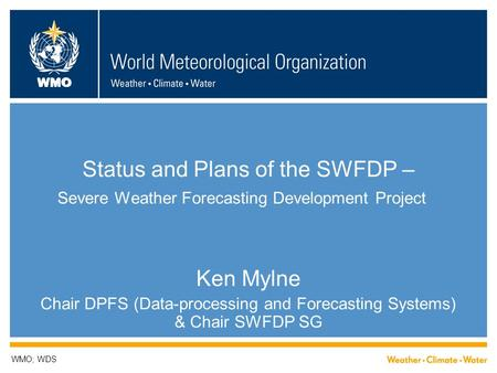 WMO Status and Plans of the SWFDP – Severe Weather Forecasting Development Project Ken Mylne Chair DPFS (Data-processing and Forecasting Systems) & Chair.