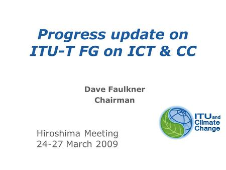 International Telecommunication Union Progress update on ITU-T FG on ICT & CC Dave Faulkner Chairman Hiroshima Meeting 24-27 March 2009.