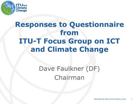 1 international telecommunication union Responses to Questionnaire from ITU-T Focus Group on ICT and Climate Change Dave Faulkner (DF) Chairman.