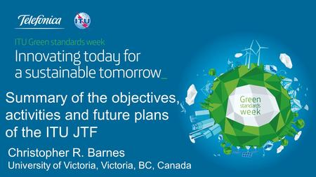 Christopher R. Barnes University of Victoria, Victoria, BC, Canada Summary of the objectives, activities and future plans of the ITU JTF.