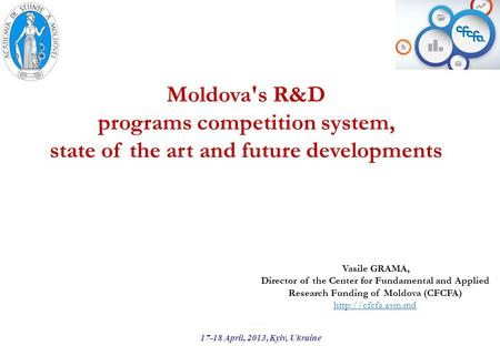 Moldova's R&D programs competition system, state of the art and future developments 17-18 April, 2013, Kyiv, Ukraine Vasile GRAMA, Director of the Center.