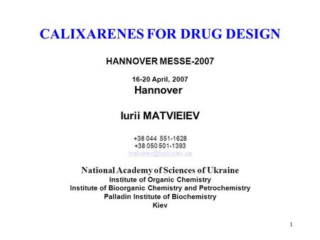 1 CALIXARENES FOR DRUG DESIGN HANNOVER MESSE-2007 16-20 April, 2007 Hannover Iurii MATVIEIEV +38 044 551-1628 +38 050 501-1393 National.