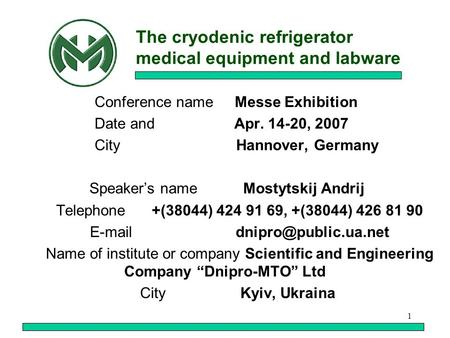 1 The cryodenic refrigerator medical equipment and labware Conference name Messe Exhibition Date and Apr. 14-20, 2007 City Hannover, Germany Speakers name.