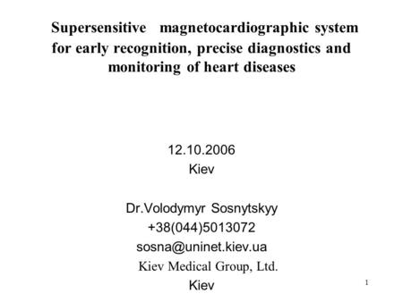 1 Supersensitive magnetocardiographic system for early recognition, precise diagnostics and monitoring of heart diseases 12.10.2006 Kiev Dr.Volodymyr Sosnytskyy.