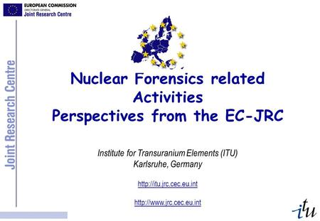 Nuclear Forensics related Activities Perspectives from the EC-JRC Institute for Transuranium Elements (ITU) Karlsruhe, Germany