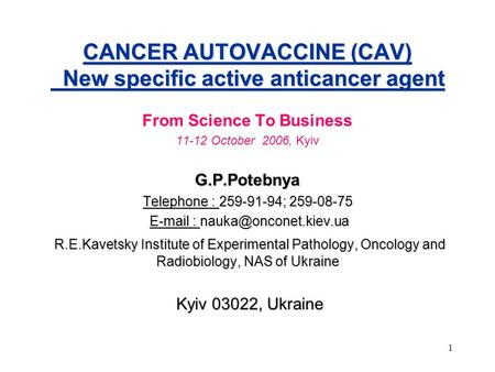 1 CANCER AUTOVACCINE (CAV) New specific active anticancer agent From Science To Business 11-12 October 2006, KyivG.P.Potebnya Telephone : 259-91-94; 259-08-75.