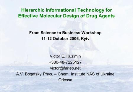Hierarchic Informational Technology for Effective Molecular Design of Drug Agents From Science to Business Workshop 11-12 October 2006, Kyiv Victor E.