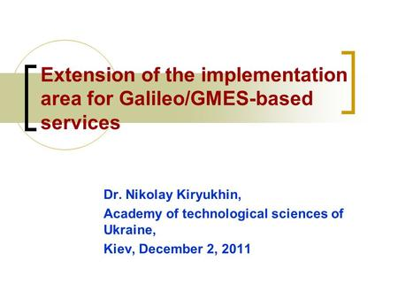 Extension of the implementation area for Galileo/GMES-based services Dr. Nikolay Kiryukhin, Academy of technological sciences of Ukraine, Kiev, December.