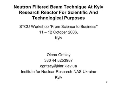 1 Neutron Filtered Beam Technique At Kyiv Research Reactor For Scientific And Technological Purposes STCU Workshop From Science to Business 11 – 12 October.