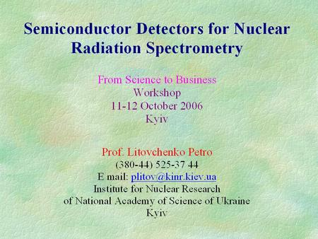NUCLEAR ENERGY AND SAFETY SEMICONDUCTOR DETECTORS FOR NUCLEAR RADIATION SPECTROMETRY Description Semiconductor detectors take one of the relevant places.