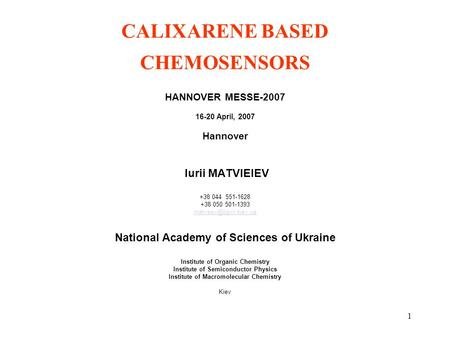 1 CALIXARENE BASED CHEMOSENSORS HANNOVER MESSE-2007 16-20 April, 2007 Hannover Iurii MATVIEIEV +38 044 551-1628 +38 050 501-1393 National.