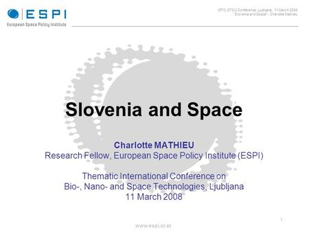 _____________________________________________________ 1 ISTC-STCU Conference, Ljubljana, 11 March 2008 Slovenia and Space, Charlotte Mathieu www.espi.or.at.