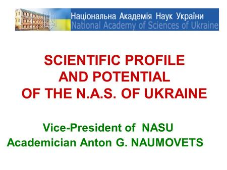 SCIENTIFIC PROFILE AND POTENTIAL OF THE N.A.S. OF UKRAINE Vice-President of NASU Academician Anton G. NAUMOVETS.