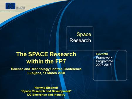 FP7 Space Theme /1 Space Research Seventh Framework Programme 2007-2013 The SPACE Research within the FP7 Science and Technology Centres Conference Lubljana,