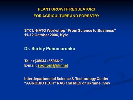 PLANT GROWTH REGULATORS FOR AGRICULTURE AND FORESTRY STCU-NATO Workshop From Science to Business 11-12 October 2006, Kyiv Dr. Serhiy Ponomarenko Tel.: