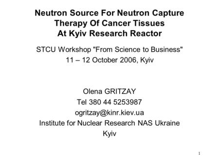1 Neutron Source For Neutron Capture Therapy Of Cancer Tissues At Kyiv Research Reactor STCU Workshop From Science to Business 11 – 12 October 2006,