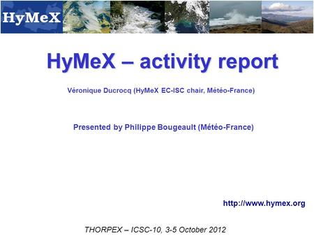 HyMeX – activity report Véronique Ducrocq (HyMeX EC-ISC chair, Météo-France) THORPEX – ICSC-10, 3-5 October 2012  Presented by Philippe.