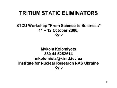 1 TRITIUM STATIC ELIMINATORS STCU Workshop From Science to Business 11 – 12 October 2006, Kyiv Mykola Kolomiyets 380 44 5252614