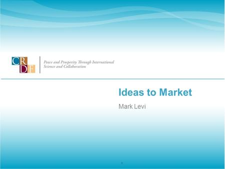 Ideas to Market Mark Levi 1. Peace and Prosperity Through Science and Collaboration www.crdf.org Outline of the Process 1.Do you have a Marketable Product.