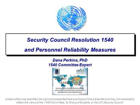 Dana Perkins, PhD 1540 Committee Expert Security Council Resolution 1540 and Personnel Reliability Measures Security Council Resolution 1540 and Personnel.