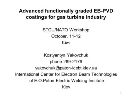 1 Advanced functionally graded EB-PVD coatings for gas turbine industry STCU/NATO Workshop October, 11-12 Kiev Kostyantyn Yakovchuk phone 289-2176