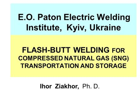 E.O. Paton Electric Welding Institute, Kyiv, Ukraine FLASH-BUTT WELDING FOR COMPRESSED NATURAL GAS (SNG) TRANSPORTATION AND STORAGE Ihor Ziakhor, Ph. D.