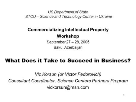 1 US Department of State STCU – Science and Technology Center in Ukraine Commercializing Intellectual Property Workshop September 27 – 28, 2005 Baku, Azerbaijan.