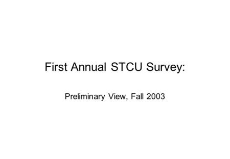 First Annual STCU Survey: Preliminary View, Fall 2003.