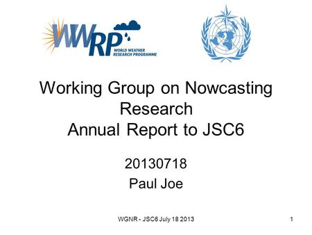 WGNR - JSC6 July 18 20131 Working Group on Nowcasting Research Annual Report to JSC6 20130718 Paul Joe.