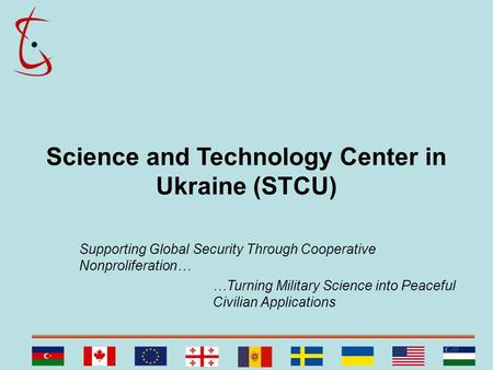 Science and Technology Center in Ukraine (STCU) Supporting Global Security Through Cooperative Nonproliferation… …Turning Military Science into Peaceful.