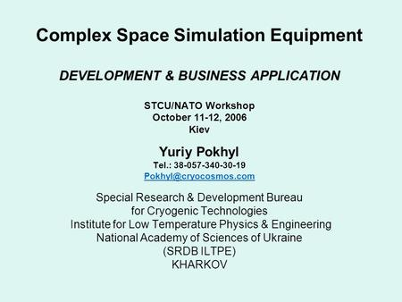 Complex Space Simulation Equipment DEVELOPMENT & BUSINESS APPLICATION STCU/NATO Workshop October 11-12, 2006 Kiev Yuriy Pokhyl Tel.: 38-057-340-30-19
