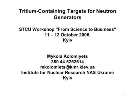 1 Tritium-Containing Targets for Neutron Generators STCU Workshop From Science to Business 11 – 12 October 2006, Kyiv Mykola Kolomiyets 380 44 5252614.