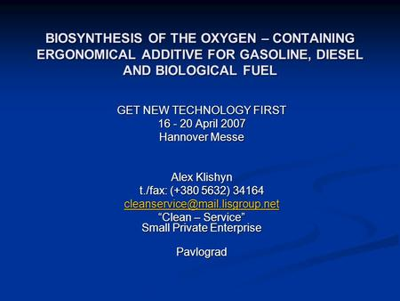 BIOSYNTHESIS OF THE OXYGEN – CONTAINING ERGONOMICAL ADDITIVE FOR GASOLINE, DIESEL AND BIOLOGICAL FUEL GET NEW TECHNOLOGY FIRST 16 - 20 April 2007 Hannover.