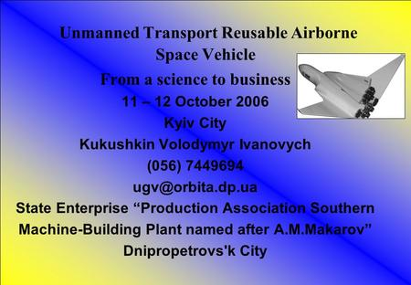 1 Unmanned Transport Reusable Airborne Space Vehicle From a science to business 11 – 12 October 2006 Kyiv City Kukushkin Volodymyr Ivanovych (056) 7449694.