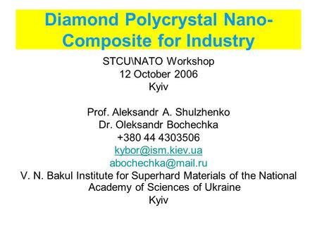 Diamond Polycrystal Nano- Composite for Industry STCU\NATO Workshop 12 October 2006 Kyiv Prof. Aleksandr A. Shulzhenko Dr. Oleksandr Bochechka +380 44.