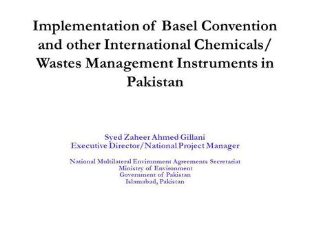 Implementation of Basel Convention and other International Chemicals/ Wastes Management Instruments in Pakistan Syed Zaheer Ahmed Gillani Executive Director/National.
